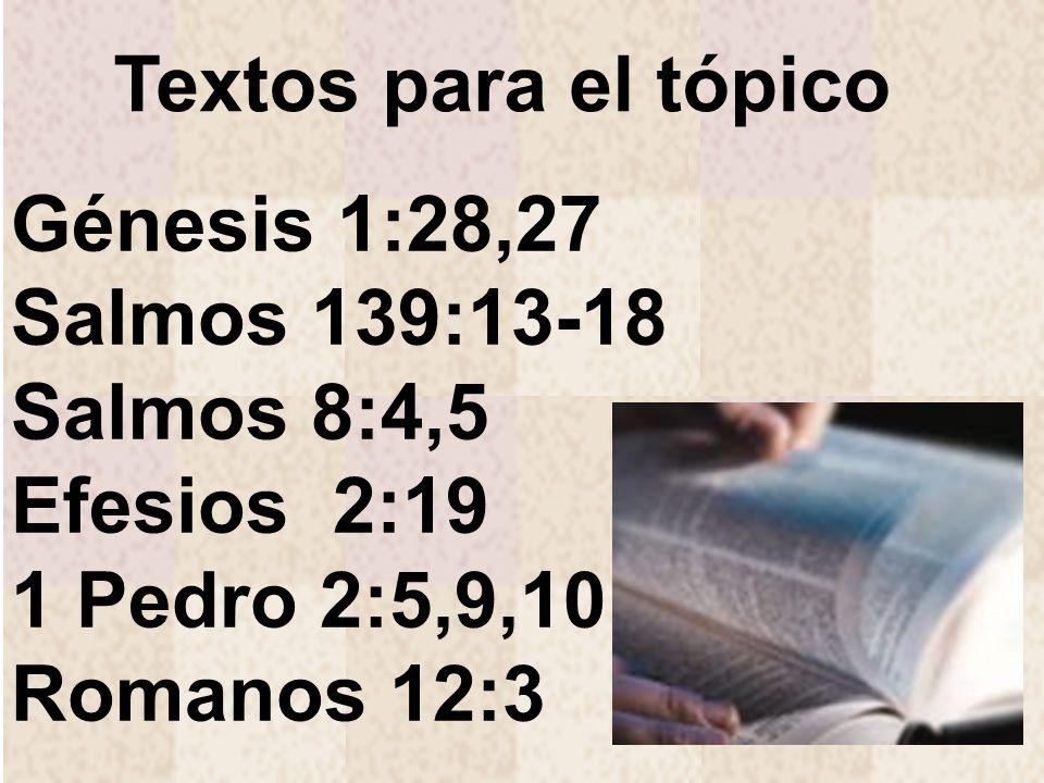 Génesis 1:28,27 Salmos 139:13-18 Salmos 8:4,5 Efesios 2:19 1 Pedro 2:5,9,10 Romanos 12:3 Textos para el tópico