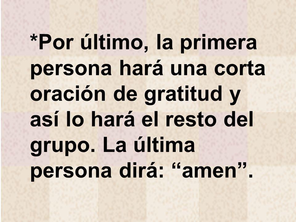 *Por último, la primera persona hará una corta oración de gratitud y así lo hará el resto del grupo. La última persona dirá: amen.
