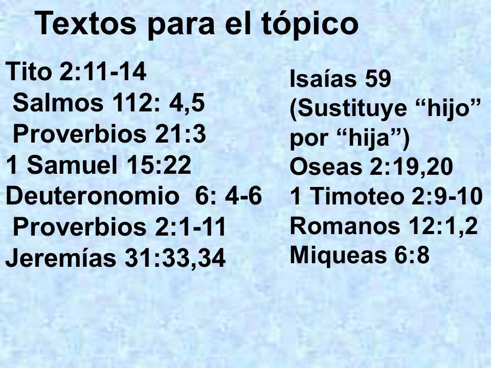 Textos para el tópico Tito 2:11-14 Salmos 112: 4,5 Proverbios 21:3 1 Samuel 15:22 Deuteronomio 6: 4-6 Proverbios 2:1-11 Jeremías 31:33,34 Isaías 59 (S