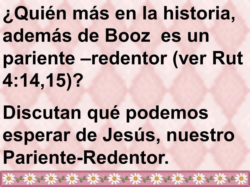 ¿Quién más en la historia, además de Booz es un pariente –redentor (ver Rut 4:14,15)? Discutan qué podemos esperar de Jesús, nuestro Pariente-Redentor