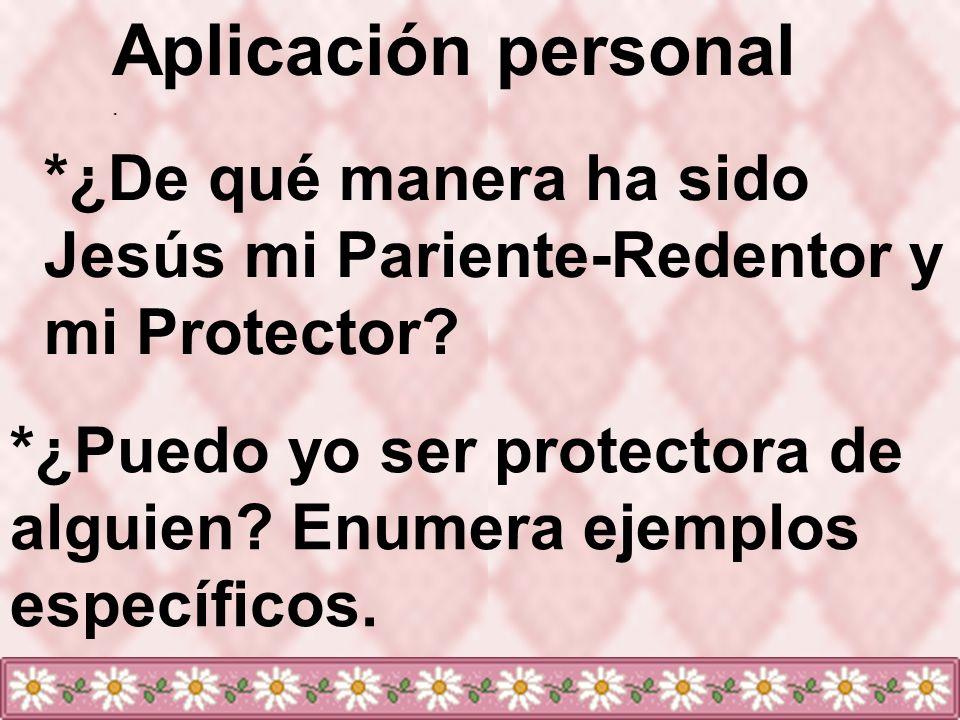 Aplicación personal. *¿De qué manera ha sido Jesús mi Pariente-Redentor y mi Protector? *¿Puedo yo ser protectora de alguien? Enumera ejemplos específ