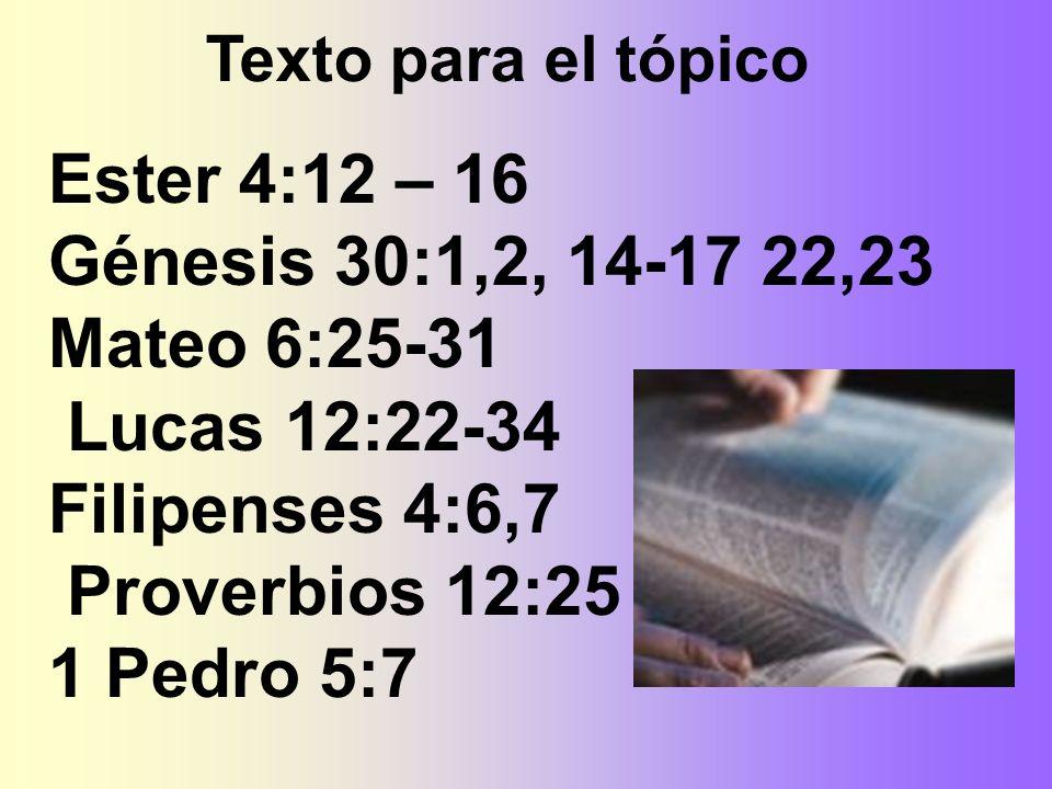 Ester 4:12 – 16 Génesis 30:1,2, 14-17 22,23 Mateo 6:25-31 Lucas 12:22-34 Filipenses 4:6,7 Proverbios 12:25 1 Pedro 5:7 Texto para el tópico