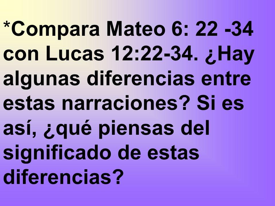 *Compara Mateo 6: 22 -34 con Lucas 12:22-34. ¿Hay algunas diferencias entre estas narraciones? Si es así, ¿qué piensas del significado de estas difere
