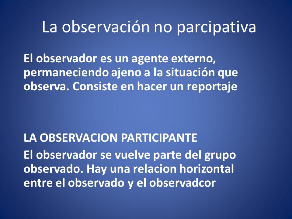 La observación no parcipativa El observador es un agente externo, permaneciendo ajeno a la situación que observa. Consiste en hacer un reportaje LA OB