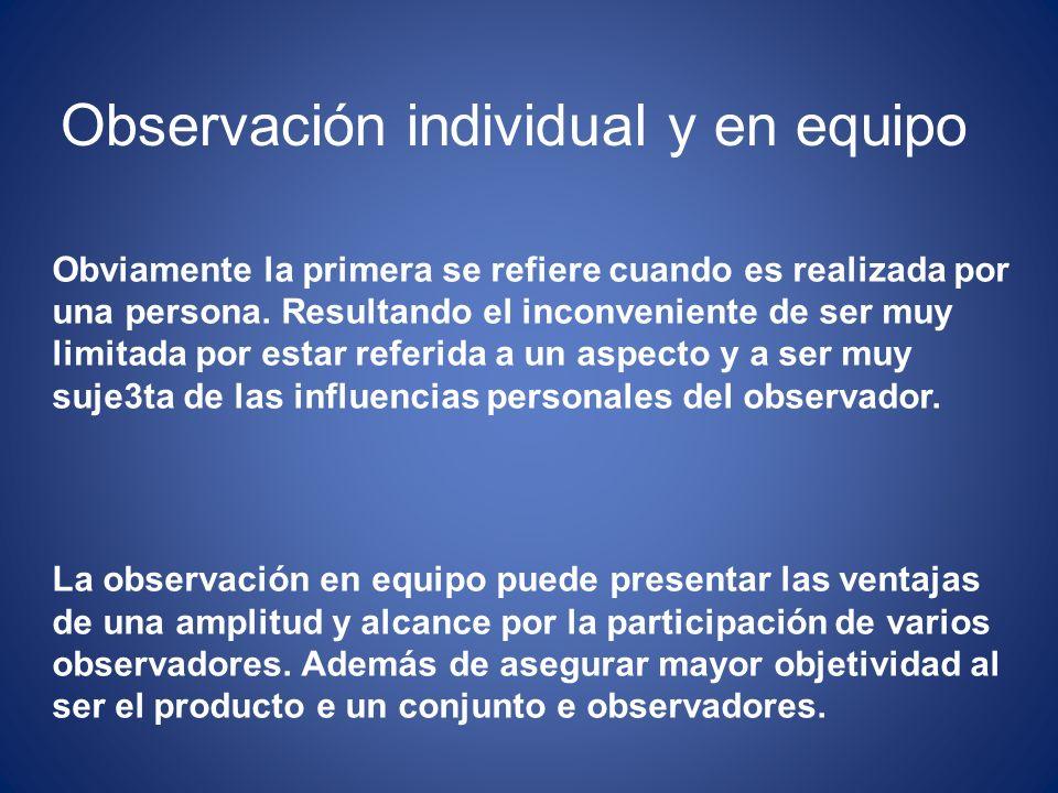 Observación individual y en equipo Obviamente la primera se refiere cuando es realizada por una persona. Resultando el inconveniente de ser muy limita