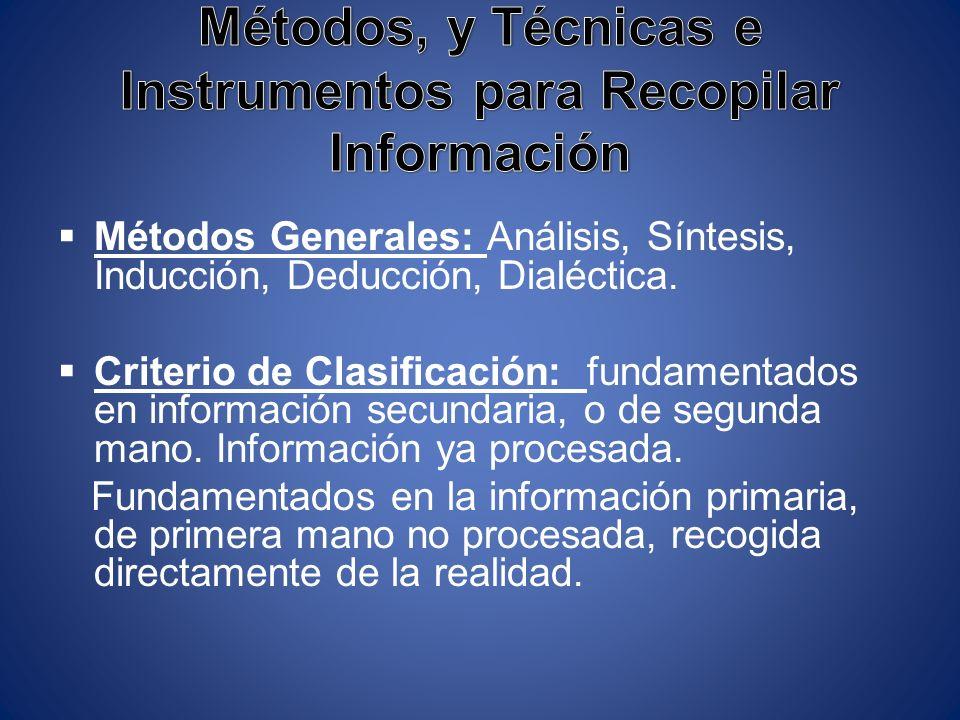 Métodos Generales: Análisis, Síntesis, Inducción, Deducción, Dialéctica. Criterio de Clasificación: fundamentados en información secundaria, o de segu