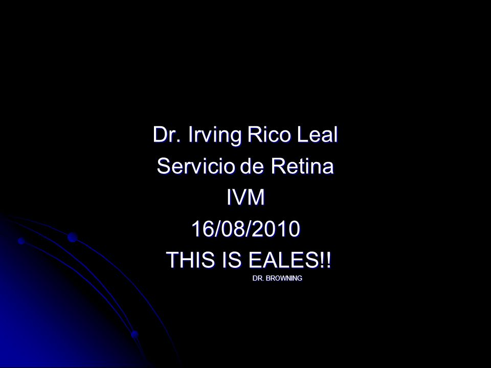 Dr. Irving Rico Leal Servicio de Retina IVM16/08/2010 THIS IS EALES!! THIS IS EALES!! DR. BROWNING DR. BROWNING