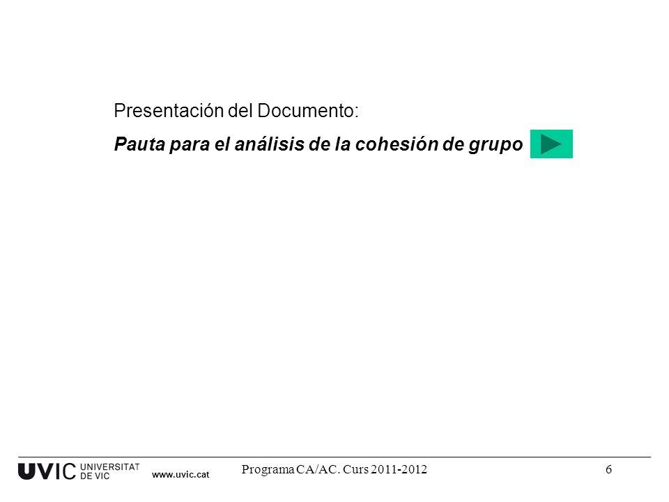 Programa CA/AC. Curs 2011-20126 Presentación del Documento: Pauta para el análisis de la cohesión de grupo www.uvic.cat