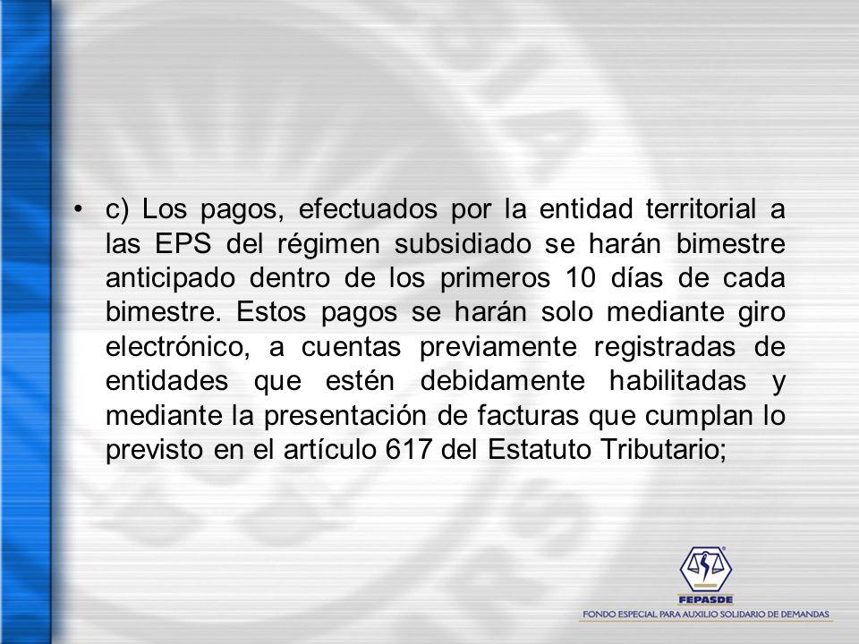 c) Los pagos, efectuados por la entidad territorial a las EPS del régimen subsidiado se harán bimestre anticipado dentro de los primeros 10 días de ca