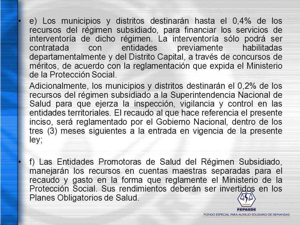 e) Los municipios y distritos destinarán hasta el 0,4% de los recursos del régimen subsidiado, para financiar los servicios de interventoría de dicho