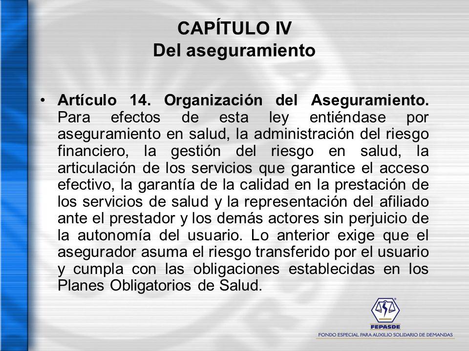 CAPÍTULO IV Del aseguramiento Artículo 14. Organización del Aseguramiento. Para efectos de esta ley entiéndase por aseguramiento en salud, la administ