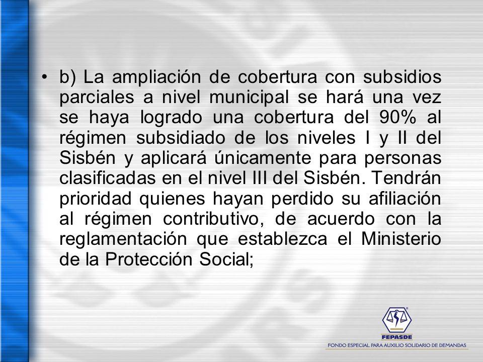 b) La ampliación de cobertura con subsidios parciales a nivel municipal se hará una vez se haya logrado una cobertura del 90% al régimen subsidiado de