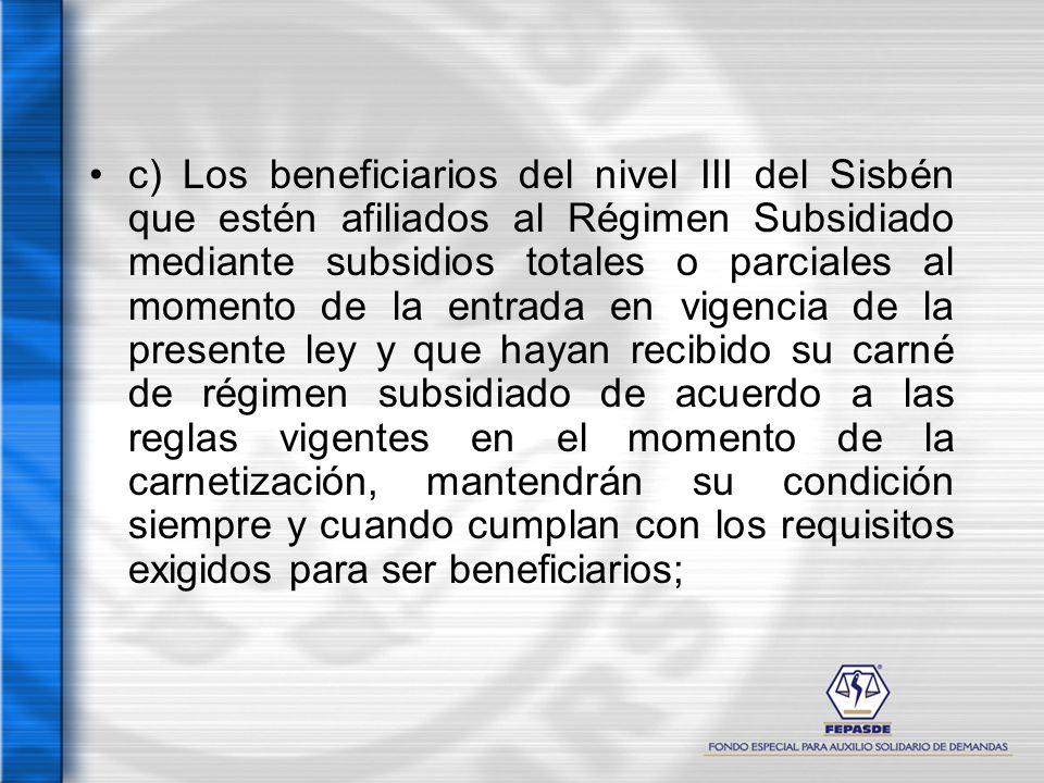 c) Los beneficiarios del nivel III del Sisbén que estén afiliados al Régimen Subsidiado mediante subsidios totales o parciales al momento de la entrad