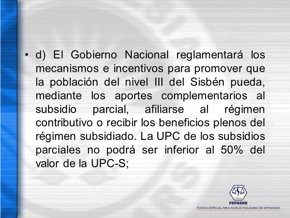 d) El Gobierno Nacional reglamentará los mecanismos e incentivos para promover que la población del nivel III del Sisbén pueda, mediante los aportes c