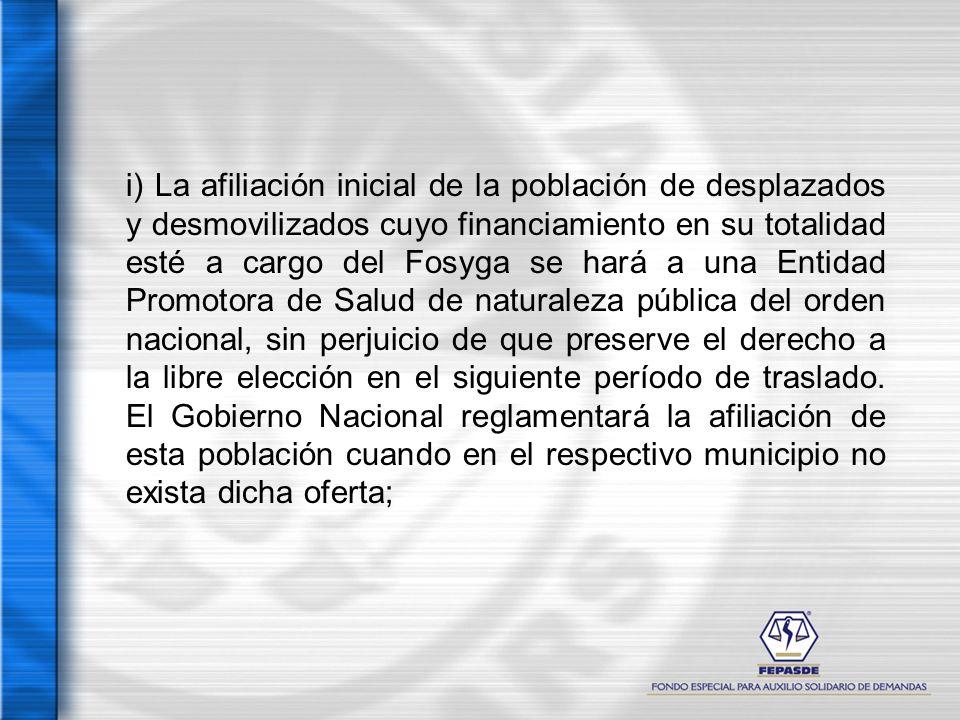 i) La afiliación inicial de la población de desplazados y desmovilizados cuyo financiamiento en su totalidad esté a cargo del Fosyga se hará a una Ent