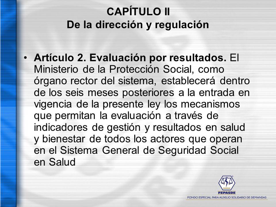 CAPÍTULO II De la dirección y regulación Artículo 2. Evaluación por resultados. El Ministerio de la Protección Social, como órgano rector del sistema,