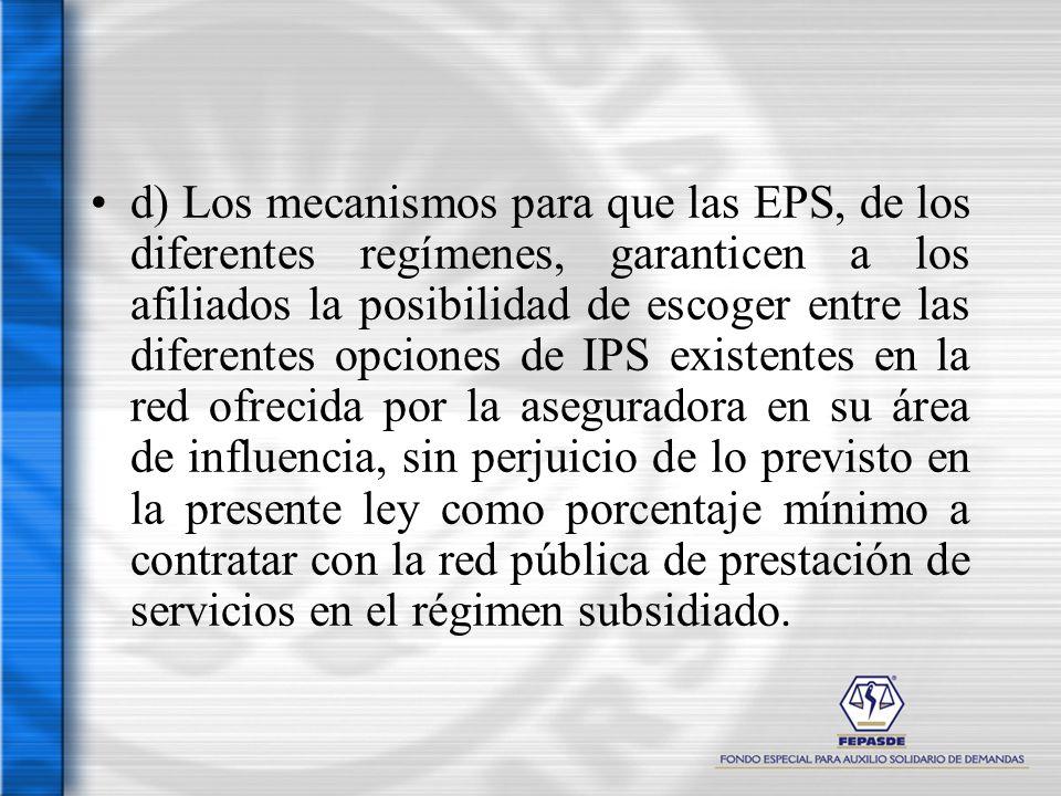 d) Los mecanismos para que las EPS, de los diferentes regímenes, garanticen a los afiliados la posibilidad de escoger entre las diferentes opciones de