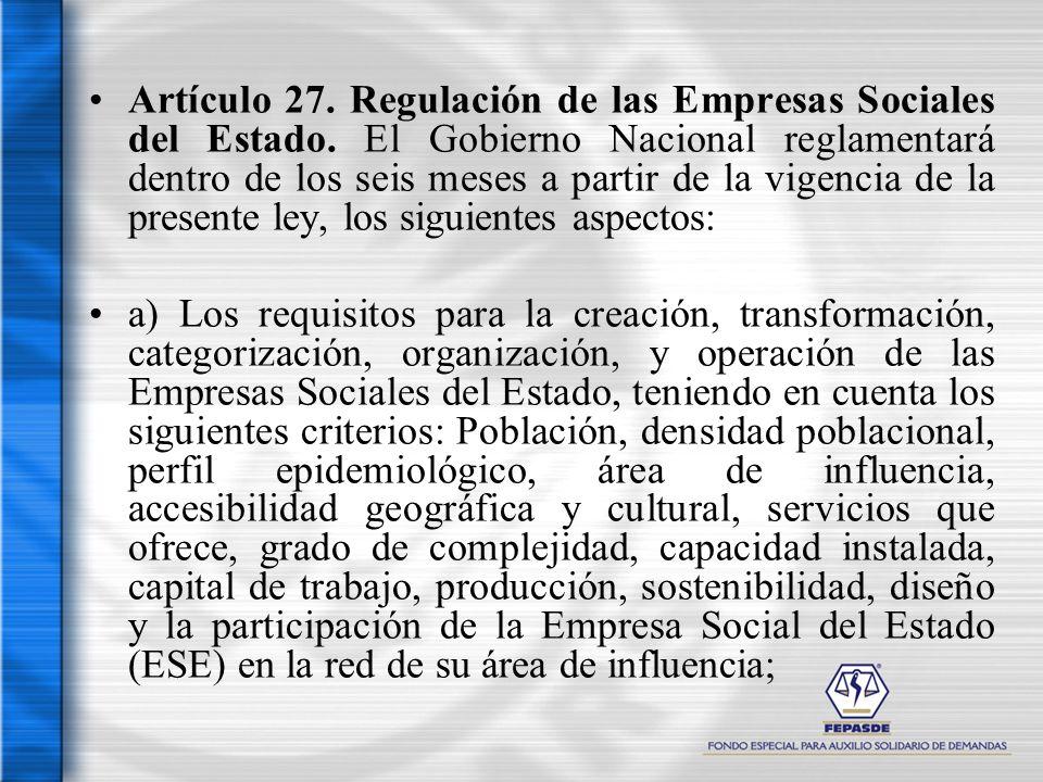 Artículo 27. Regulación de las Empresas Sociales del Estado. El Gobierno Nacional reglamentará dentro de los seis meses a partir de la vigencia de la