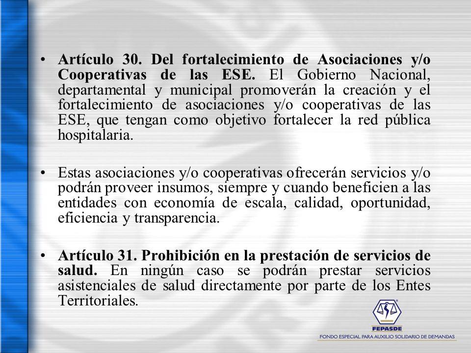 Artículo 30. Del fortalecimiento de Asociaciones y/o Cooperativas de las ESE. El Gobierno Nacional, departamental y municipal promoverán la creación y