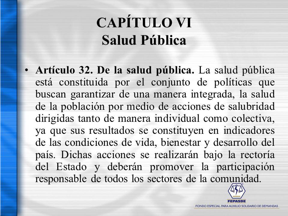 CAPÍTULO VI Salud Pública Artículo 32. De la salud pública. La salud pública está constituida por el conjunto de políticas que buscan garantizar de un