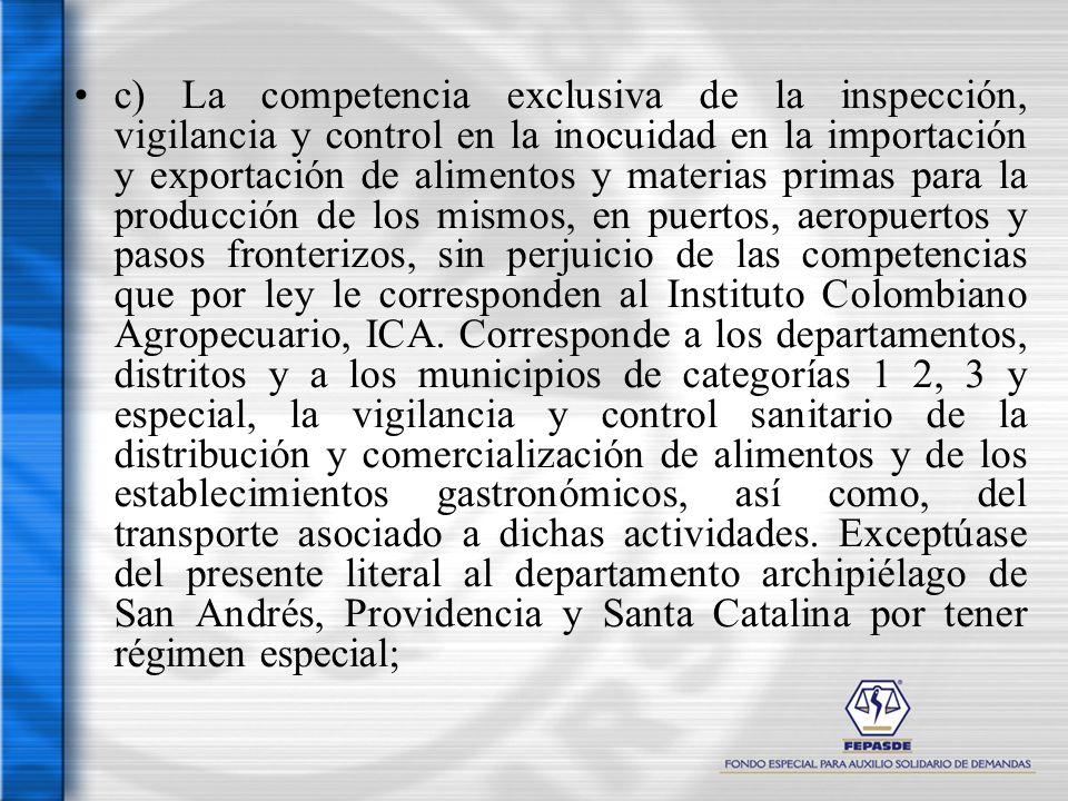 c) La competencia exclusiva de la inspección, vigilancia y control en la inocuidad en la importación y exportación de alimentos y materias primas para