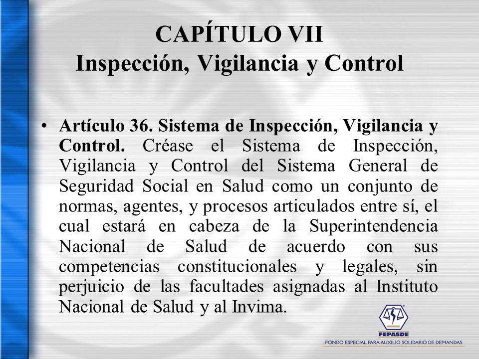 CAPÍTULO VII Inspección, Vigilancia y Control Artículo 36. Sistema de Inspección, Vigilancia y Control. Créase el Sistema de Inspección, Vigilancia y