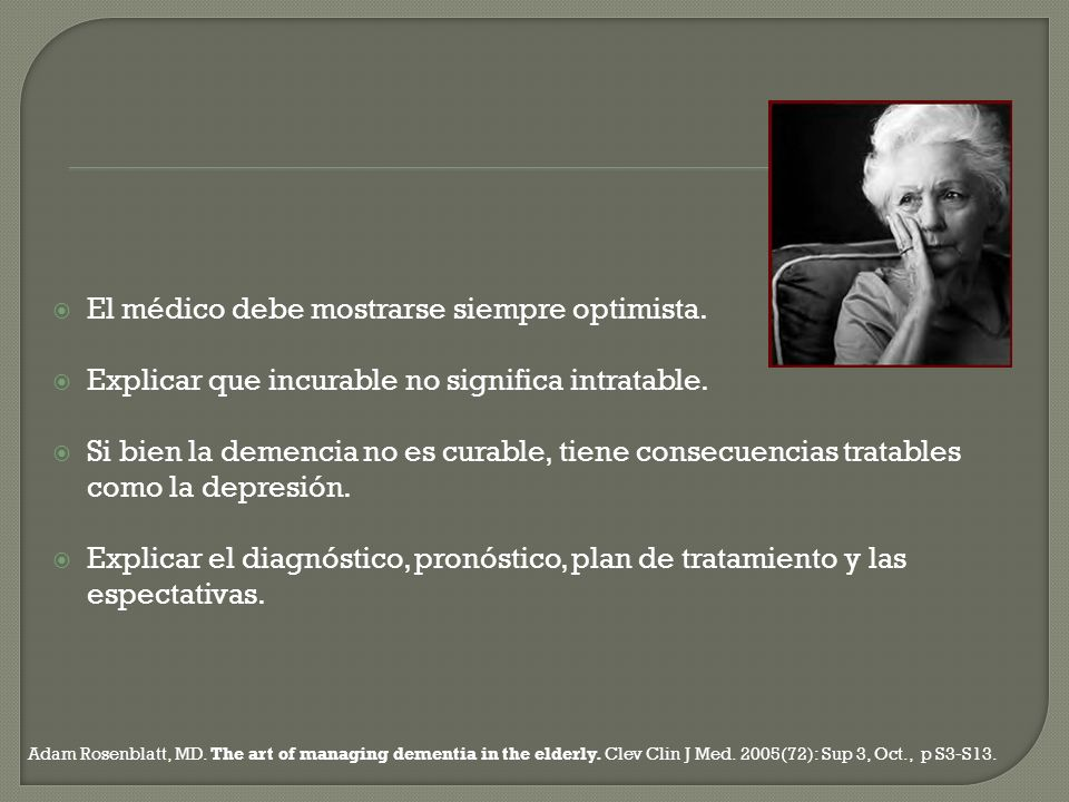 El médico debe mostrarse siempre optimista. Explicar que incurable no significa intratable. Si bien la demencia no es curable, tiene consecuencias tra