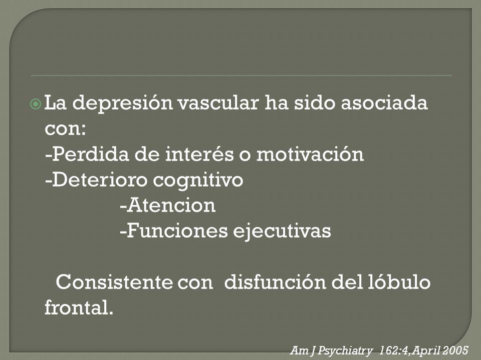 La depresión vascular ha sido asociada con: -Perdida de interés o motivación -Deterioro cognitivo -Atencion -Funciones ejecutivas Consistente con disf