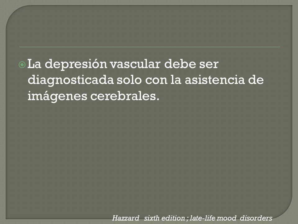 La depresión vascular debe ser diagnosticada solo con la asistencia de imágenes cerebrales. Hazzard sixth edition ; late-life mood disorders