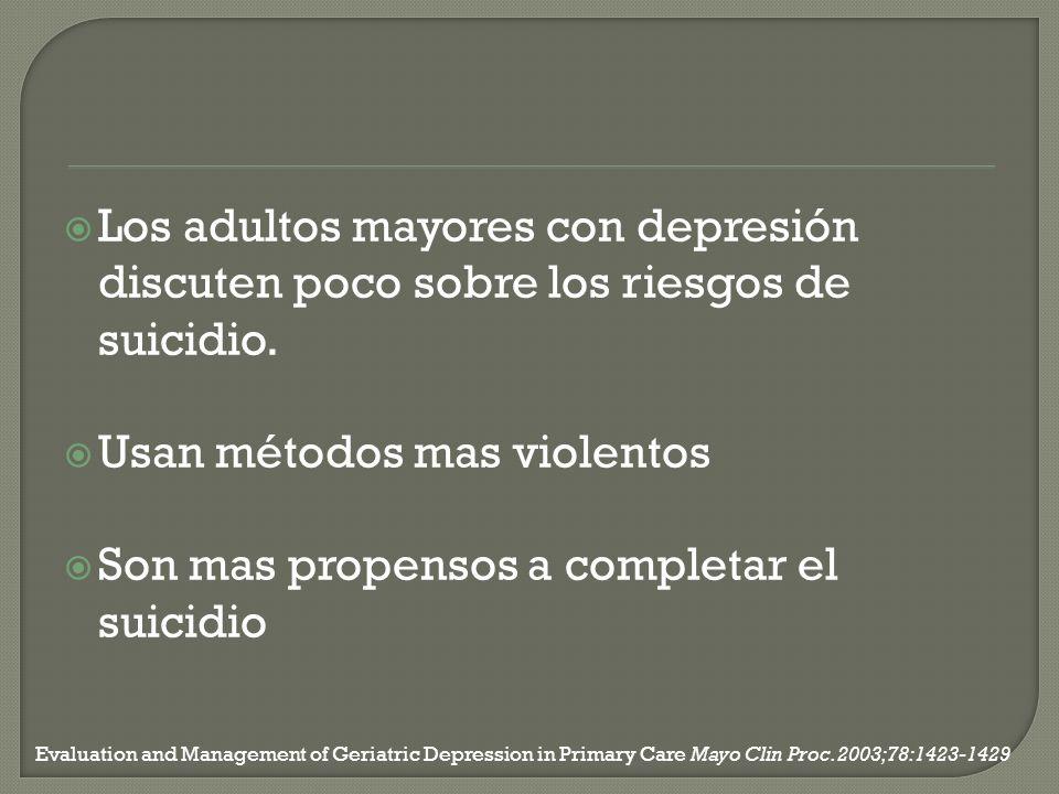 Los adultos mayores con depresión discuten poco sobre los riesgos de suicidio. Usan métodos mas violentos Son mas propensos a completar el suicidio Ev