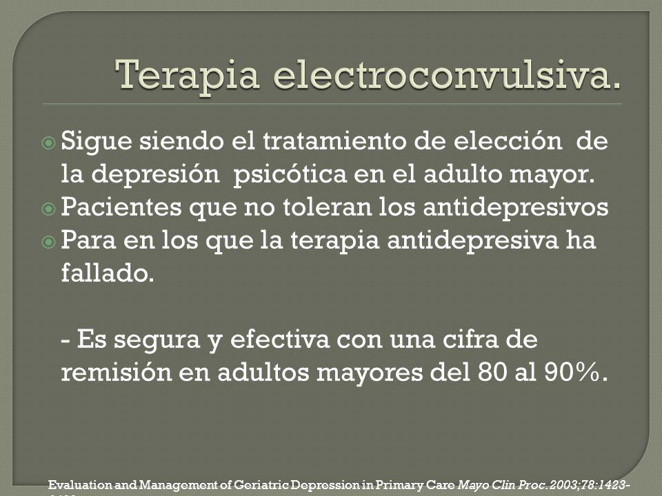 Sigue siendo el tratamiento de elección de la depresión psicótica en el adulto mayor. Pacientes que no toleran los antidepresivos Para en los que la t