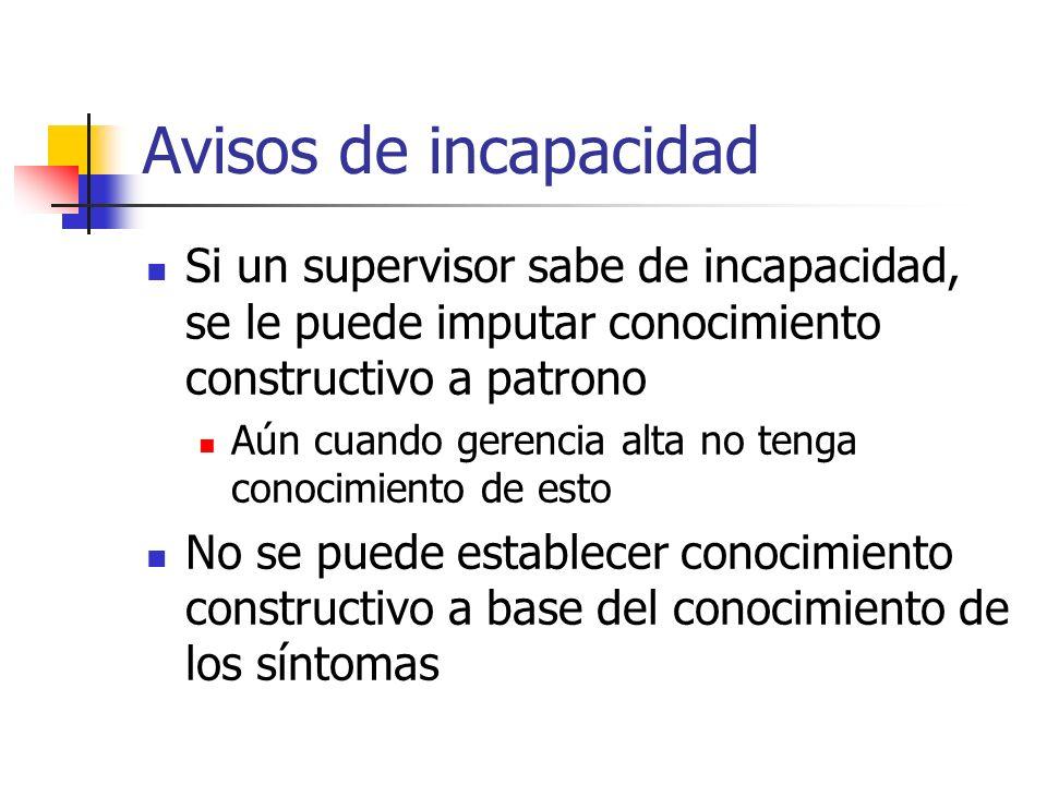 Avisos de incapacidad Si un supervisor sabe de incapacidad, se le puede imputar conocimiento constructivo a patrono Aún cuando gerencia alta no tenga