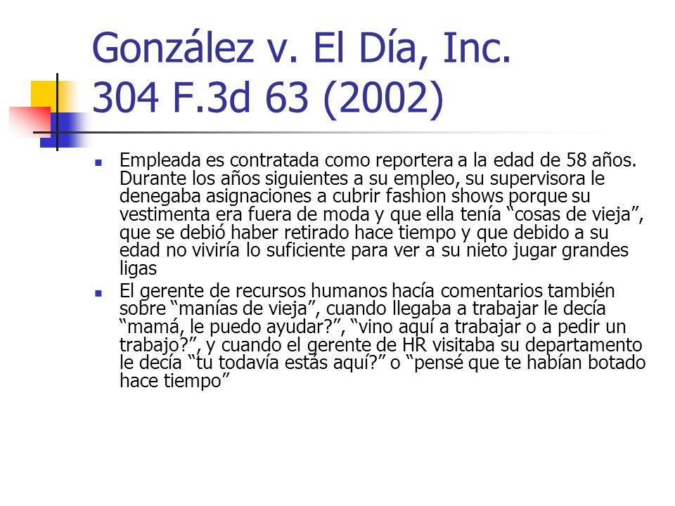 González v. El Día, Inc. 304 F.3d 63 (2002) Empleada es contratada como reportera a la edad de 58 años. Durante los años siguientes a su empleo, su su