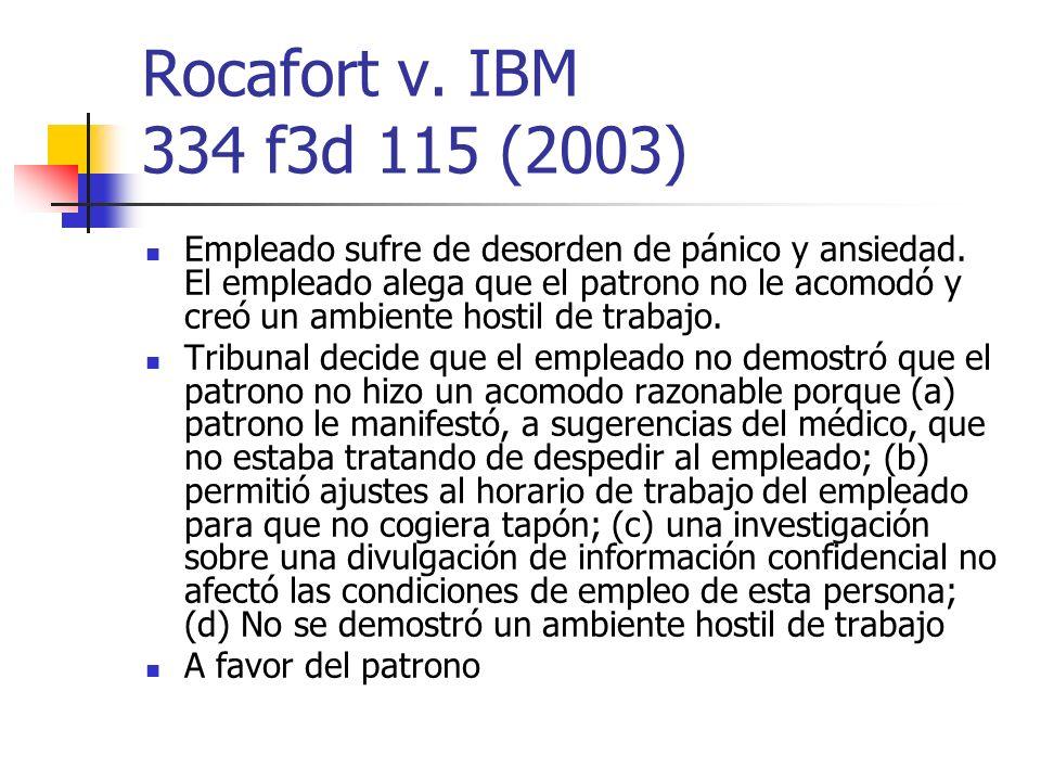 Rocafort v. IBM 334 f3d 115 (2003) Empleado sufre de desorden de pánico y ansiedad. El empleado alega que el patrono no le acomodó y creó un ambiente