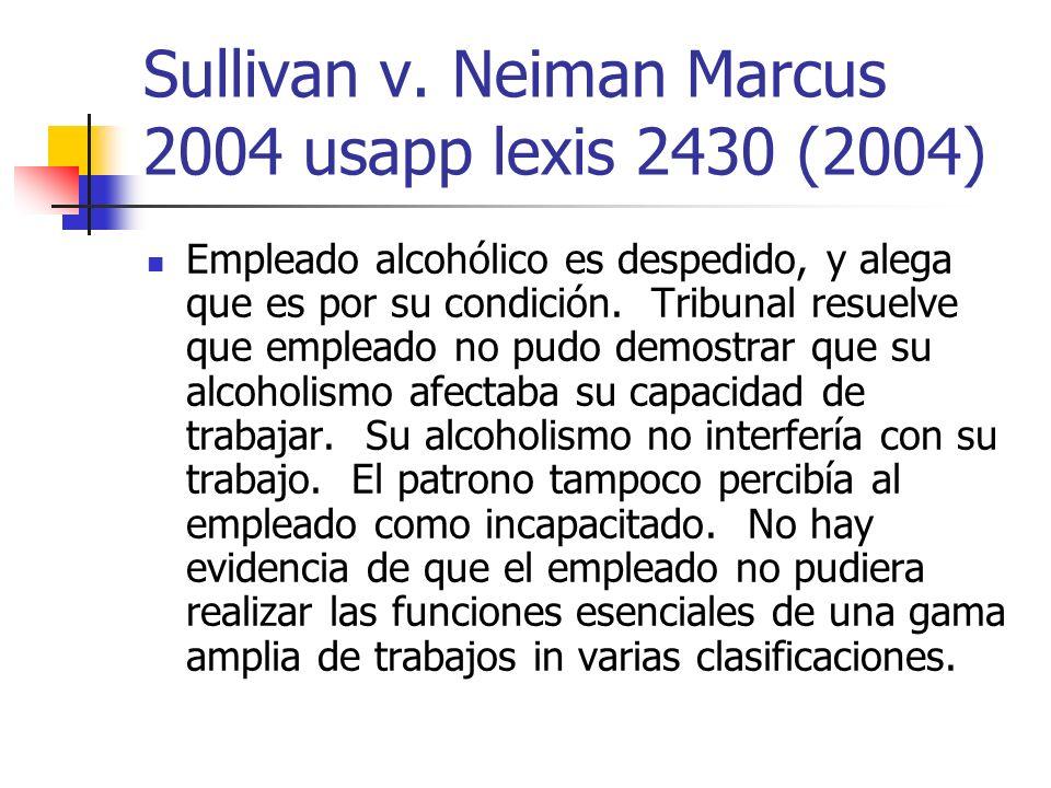 Sullivan v. Neiman Marcus 2004 usapp lexis 2430 (2004) Empleado alcohólico es despedido, y alega que es por su condición. Tribunal resuelve que emplea