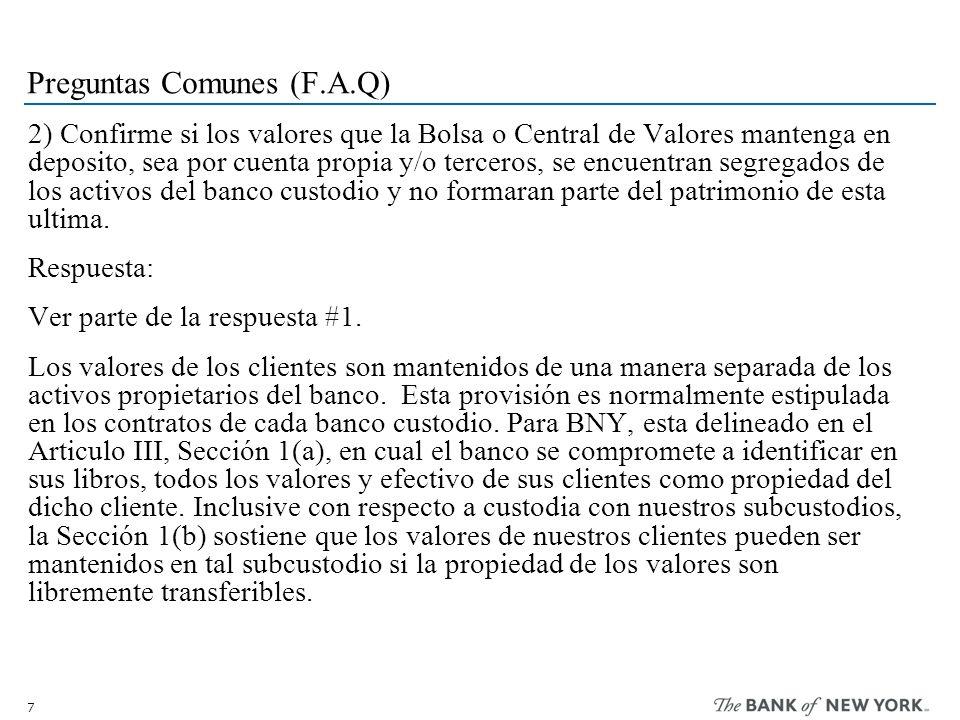7 Preguntas Comunes (F.A.Q) 2) Confirme si los valores que la Bolsa o Central de Valores mantenga en deposito, sea por cuenta propia y/o terceros, se encuentran segregados de los activos del banco custodio y no formaran parte del patrimonio de esta ultima.