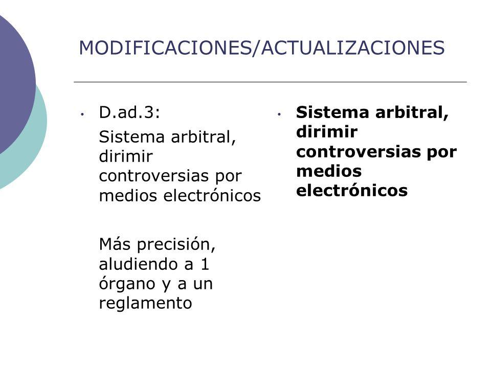 MODIFICACIONES/ACTUALIZACIONES D.ad.3: Sistema arbitral, dirimir controversias por medios electrónicos Más precisión, aludiendo a 1 órgano y a un reglamento Sistema arbitral, dirimir controversias por medios electrónicos