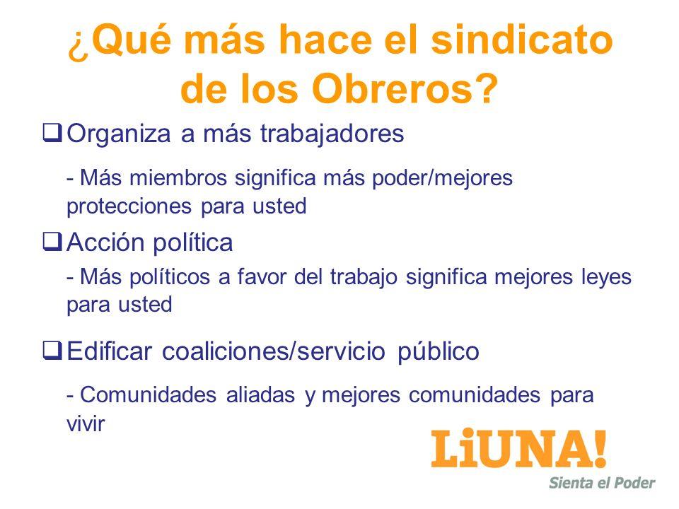 ¿Qué más hace el sindicato de los Obreros? Organiza a más trabajadores - Más miembros significa más poder/mejores protecciones para usted Acción polít