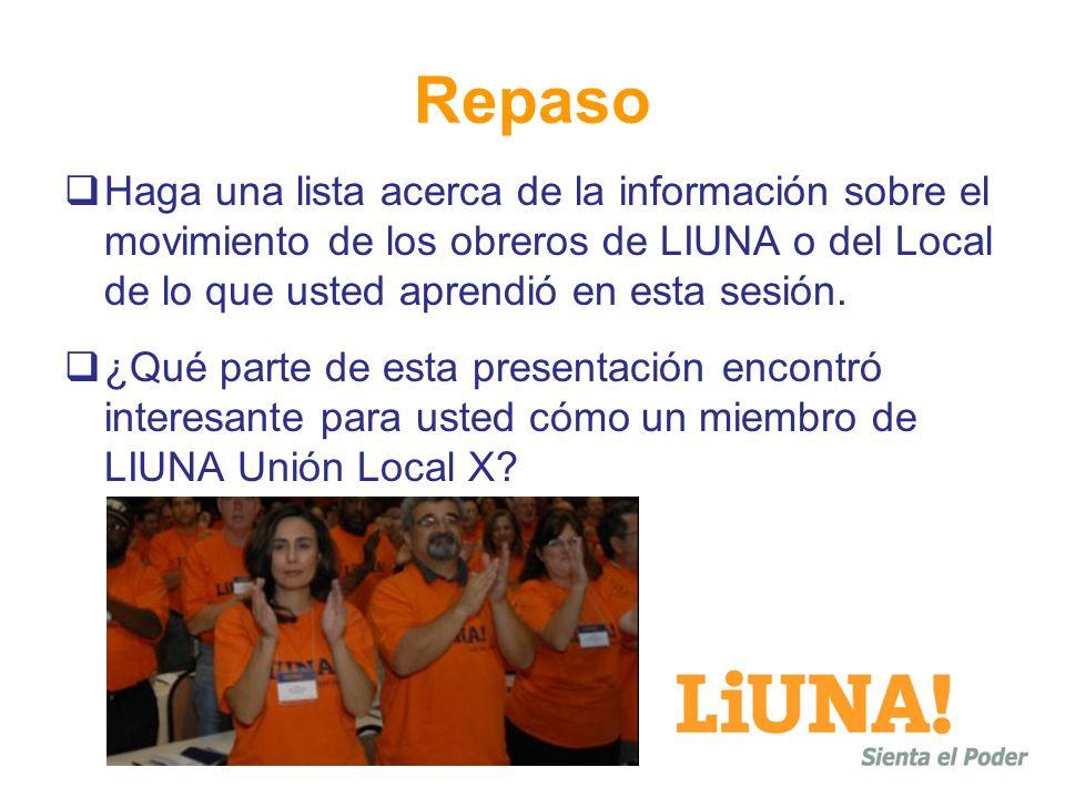 Repaso Haga una lista acerca de la información sobre el movimiento de los obreros de LIUNA o del Local de lo que usted aprendió en esta sesión. ¿Qué p
