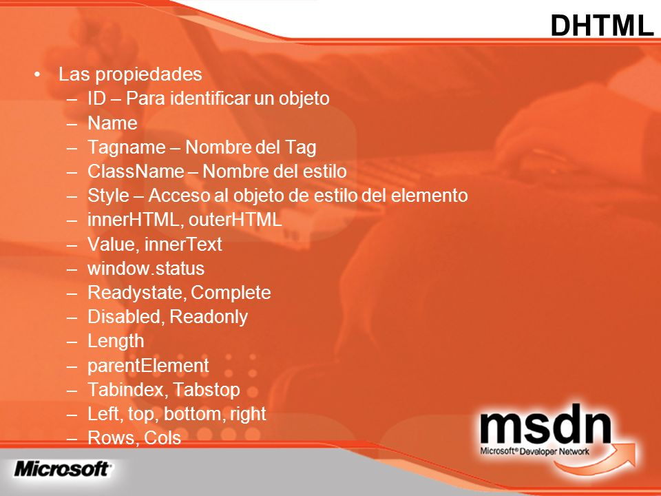 DHTML Las propiedades –ID – Para identificar un objeto –Name –Tagname – Nombre del Tag –ClassName – Nombre del estilo –Style – Acceso al objeto de est