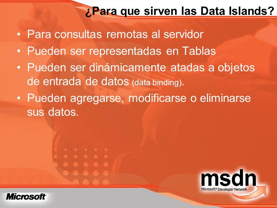 ¿Para que sirven las Data Islands? Para consultas remotas al servidor Pueden ser representadas en Tablas Pueden ser dinámicamente atadas a objetos de
