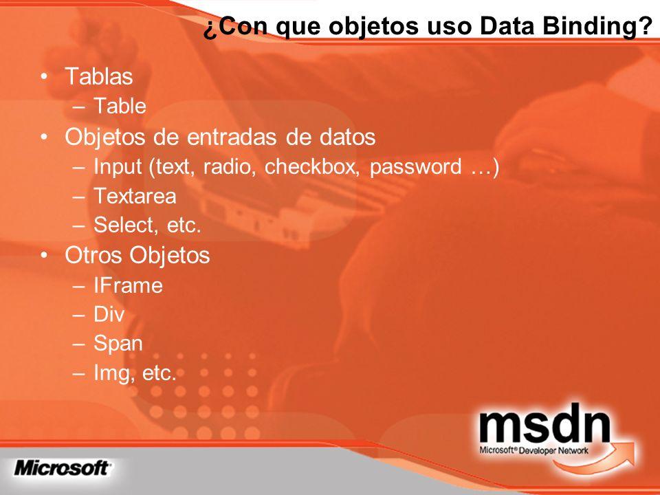 ¿Con que objetos uso Data Binding? Tablas –Table Objetos de entradas de datos –Input (text, radio, checkbox, password …) –Textarea –Select, etc. Otros