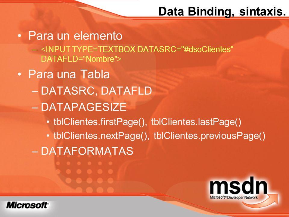 Data Binding, sintaxis. Para un elemento – Para una Tabla –DATASRC, DATAFLD –DATAPAGESIZE tblClientes.firstPage(), tblClientes.lastPage() tblClientes.