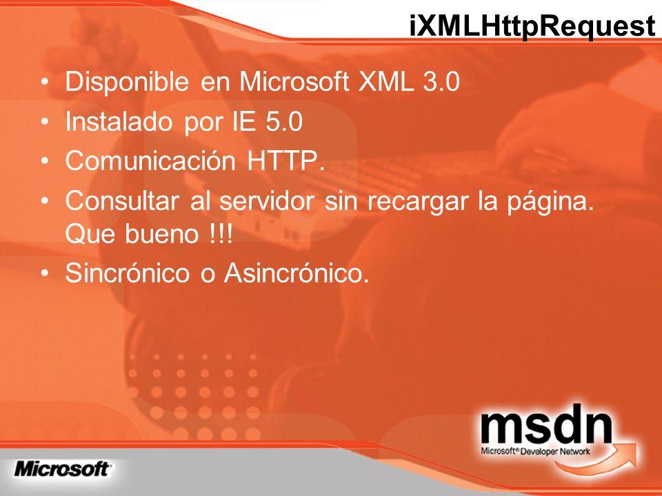 iXMLHttpRequest Disponible en Microsoft XML 3.0 Instalado por IE 5.0 Comunicación HTTP. Consultar al servidor sin recargar la página. Que bueno !!! Si