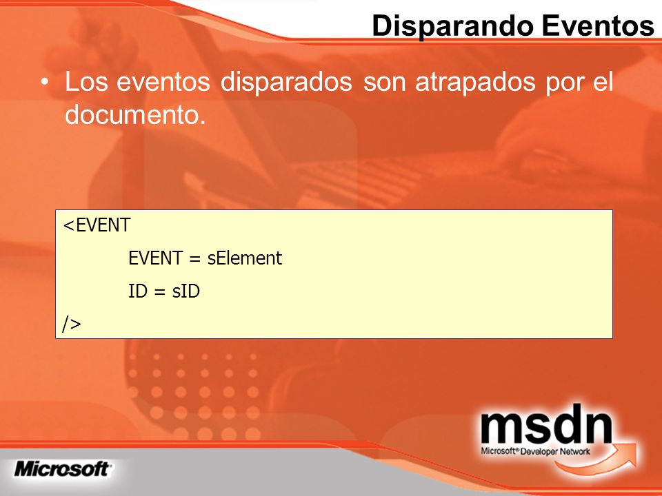Disparando Eventos Los eventos disparados son atrapados por el documento. <EVENT EVENT = sElement ID = sID />