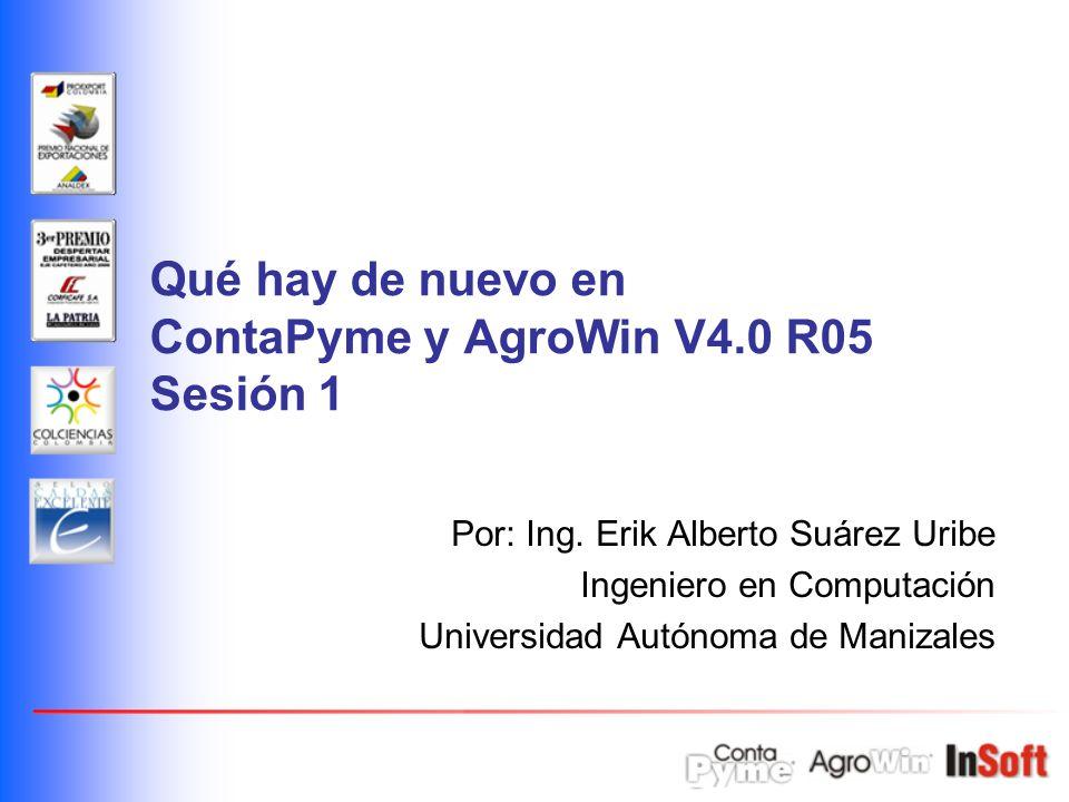 Qué hay de nuevo en ContaPyme y AgroWin V4.0 R05 Sesión 1 Por: Ing. Erik Alberto Suárez Uribe Ingeniero en Computación Universidad Autónoma de Manizal