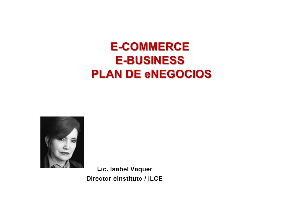 E-COMMERCE E-BUSINESS PLAN DE eNEGOCIOS TALLER INTENSIVO EXPORTACION DE E-COMMERCE E-BUSINESS PLAN DE eNEGOCIOS SESS e « e Lic. Isabel Vaquer Director