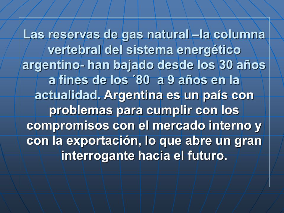 Las reservas de gas natural –la columna vertebral del sistema energético argentino- han bajado desde los 30 años a fines de los ´80 a 9 años en la actualidad.
