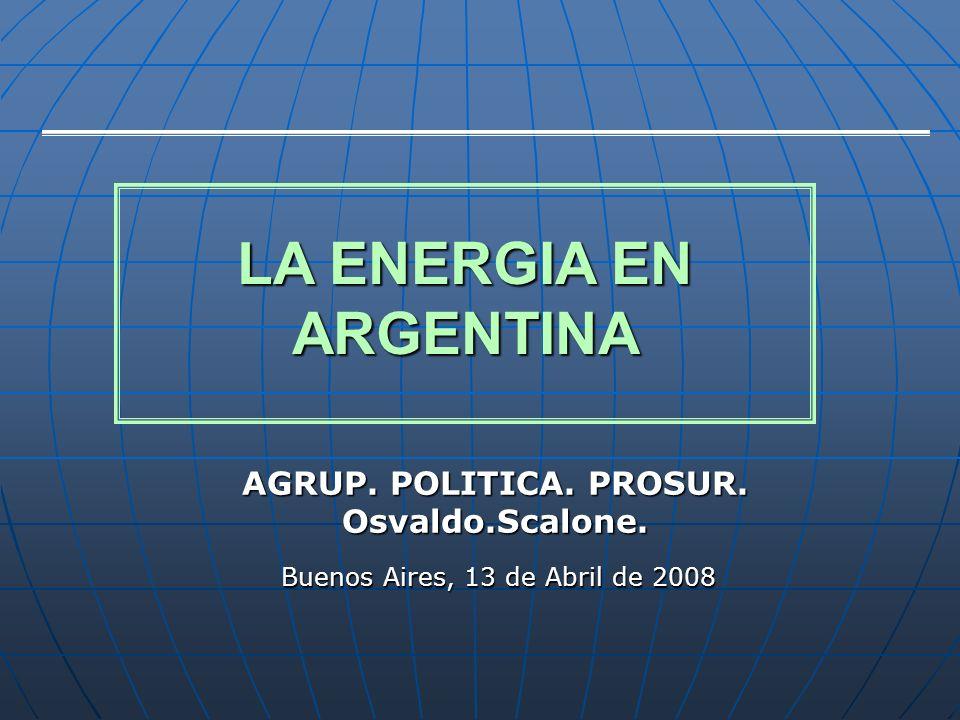 AGRUP. POLITICA. PROSUR. Osvaldo.Scalone. Buenos Aires, 13 de Abril de 2008 LA ENERGIA EN ARGENTINA LA ENERGIA EN ARGENTINA