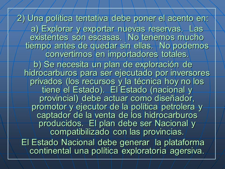 2) Una política tentativa debe poner el acento en: a) Explorar y exportar nuevas reservas. Las existentes son escasas. No tenemos mucho tiempo antes d